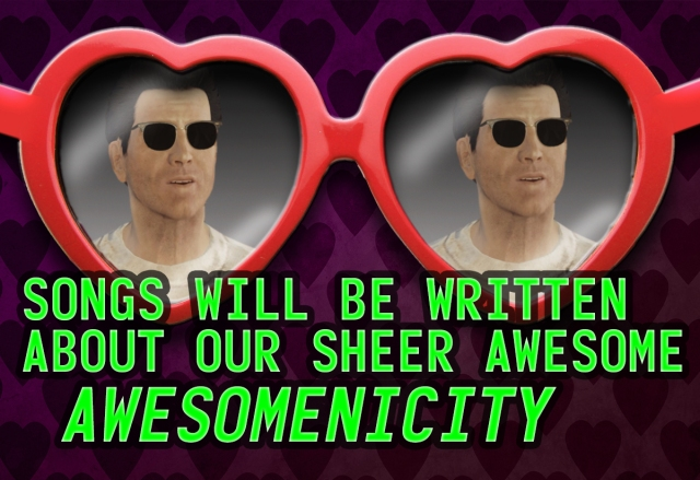 Songs will be written about our sheer awesome awesomenisity